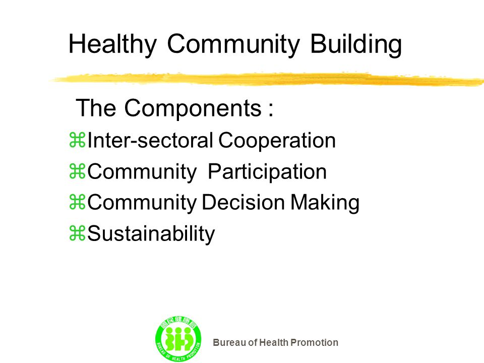 Bureau of Health Promotion Healthy Community Building zInter-sectoral Cooperation zCommunity Participation zCommunity Decision Making zSustainability The Components :