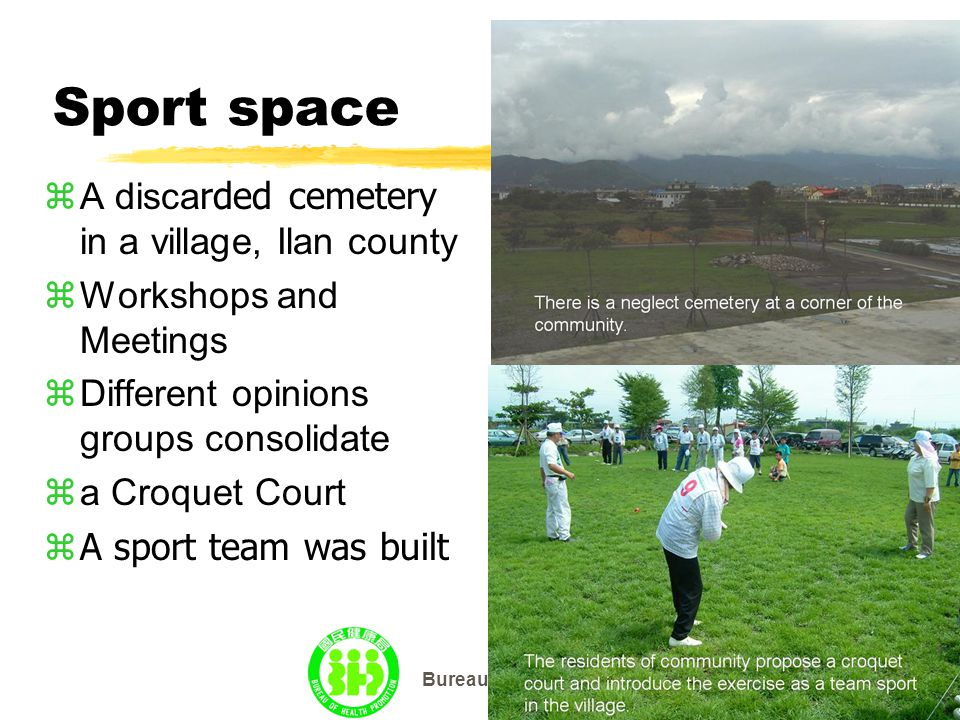 Bureau of Health Promotion Sport space  A disca rded cemetery in a village, Ilan county zWorkshops and Meetings zDifferent opinions groups consolidate  a Croquet Court zA sport team was built