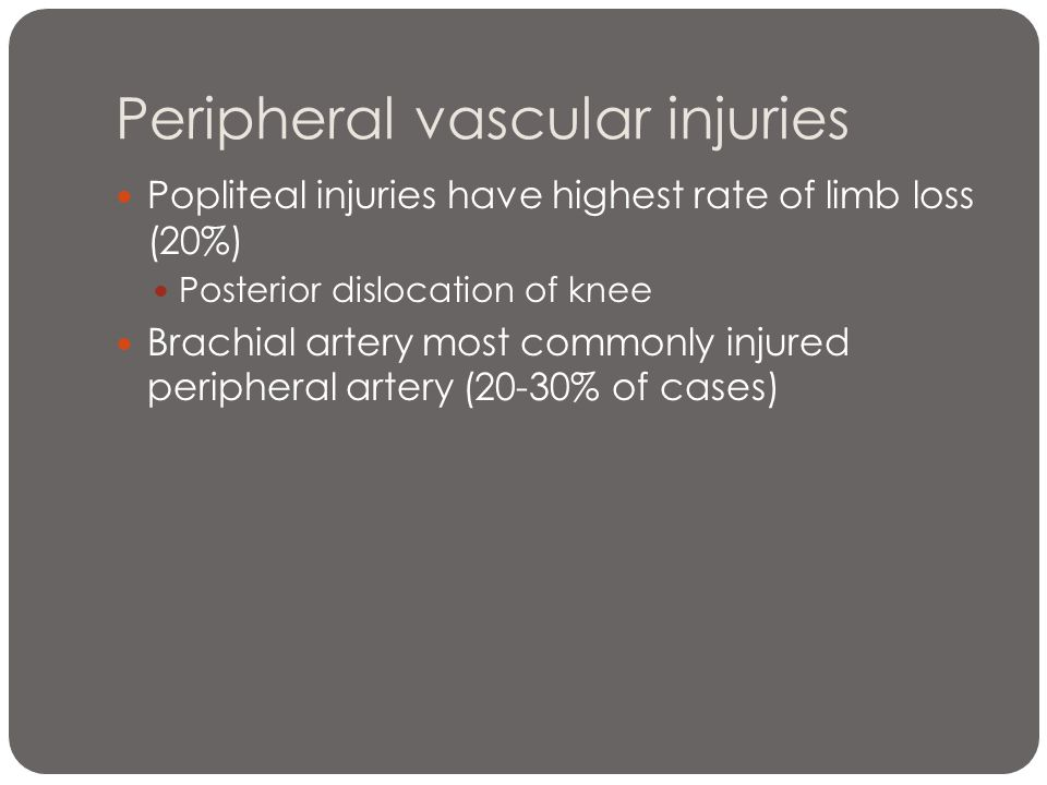 Peripheral vascular injuries Popliteal injuries have highest rate of limb loss (20%) Posterior dislocation of knee Brachial artery most commonly injur