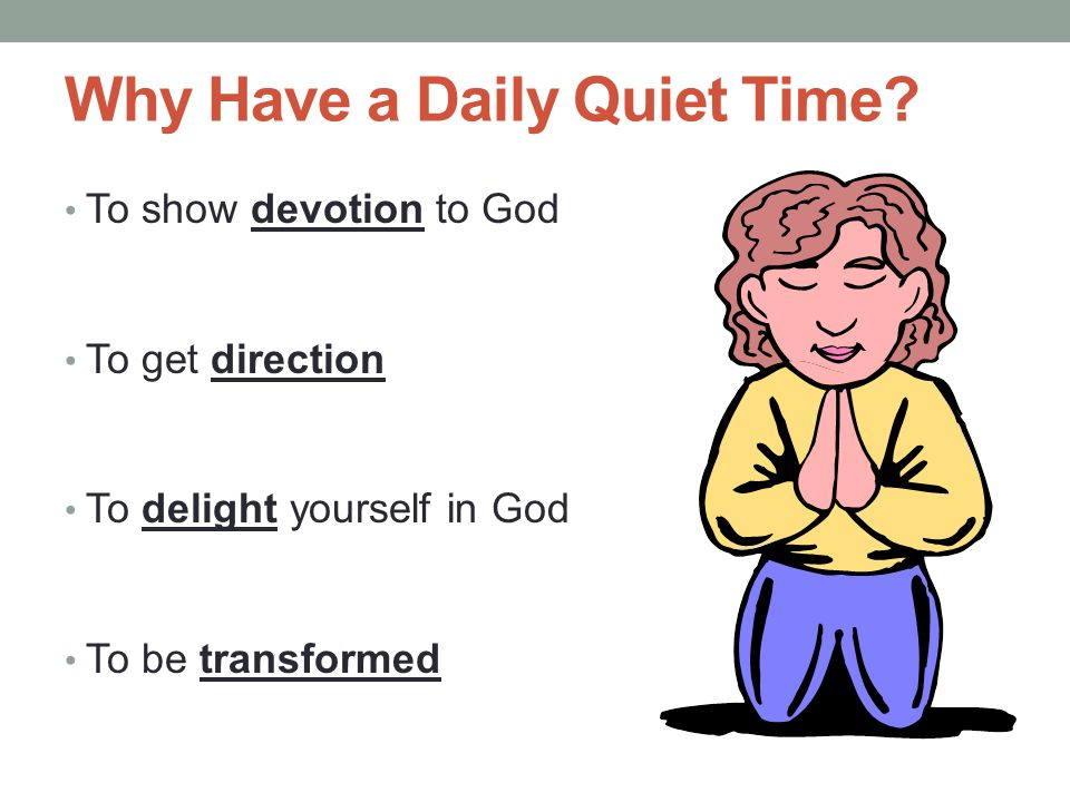 Why Have a Daily Quiet Time? To show devotion to God To get direction To delight yourself in God To be transformed