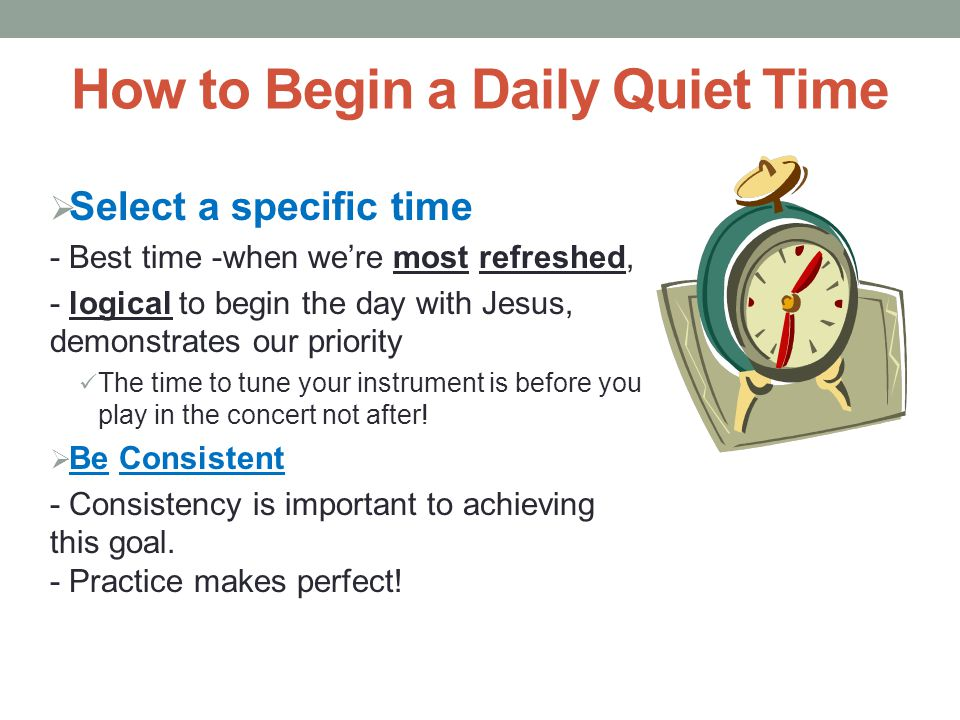  Select a specific time - Best time -when we're most refreshed, - logical to begin the day with Jesus, demonstrates our priority The time to tune you