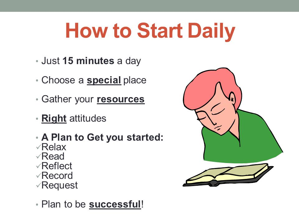 How to Start Daily Just 15 minutes a day Choose a special place Gather your resources Right attitudes A Plan to Get you started: Relax Read Reflect Re