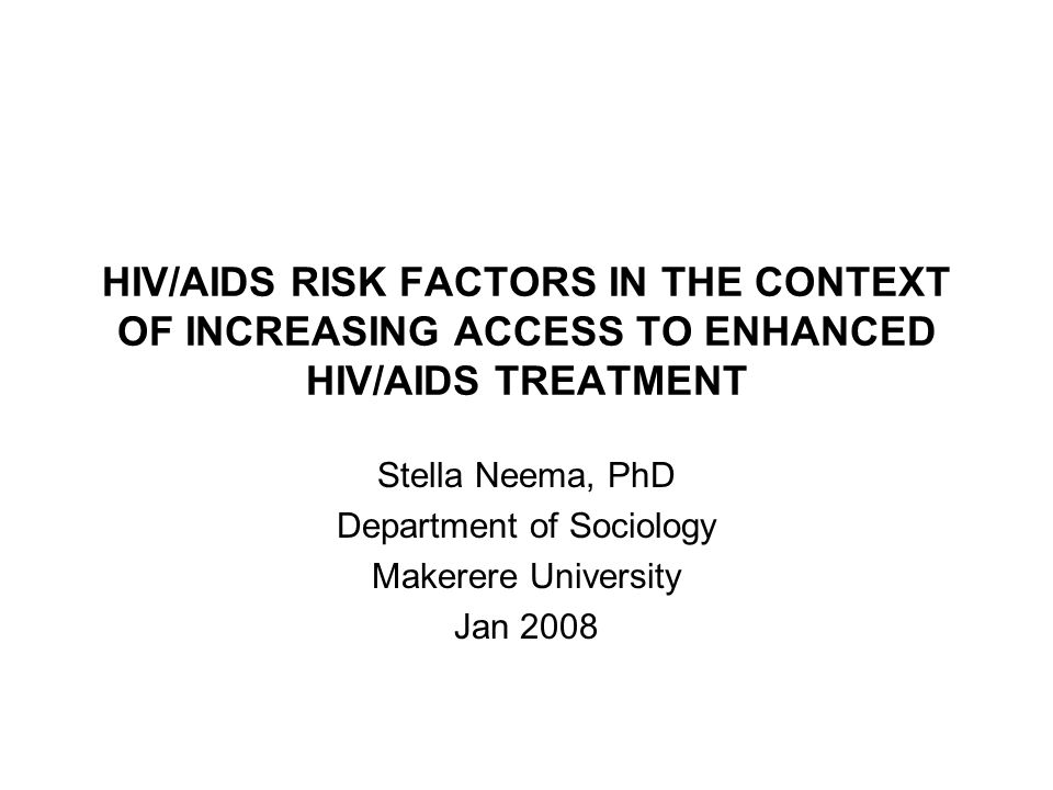 HIV/AIDS RISK FACTORS IN THE CONTEXT OF INCREASING ACCESS TO ENHANCED HIV/AIDS TREATMENT Stella Neema, PhD Department of Sociology Makerere University Jan 2008