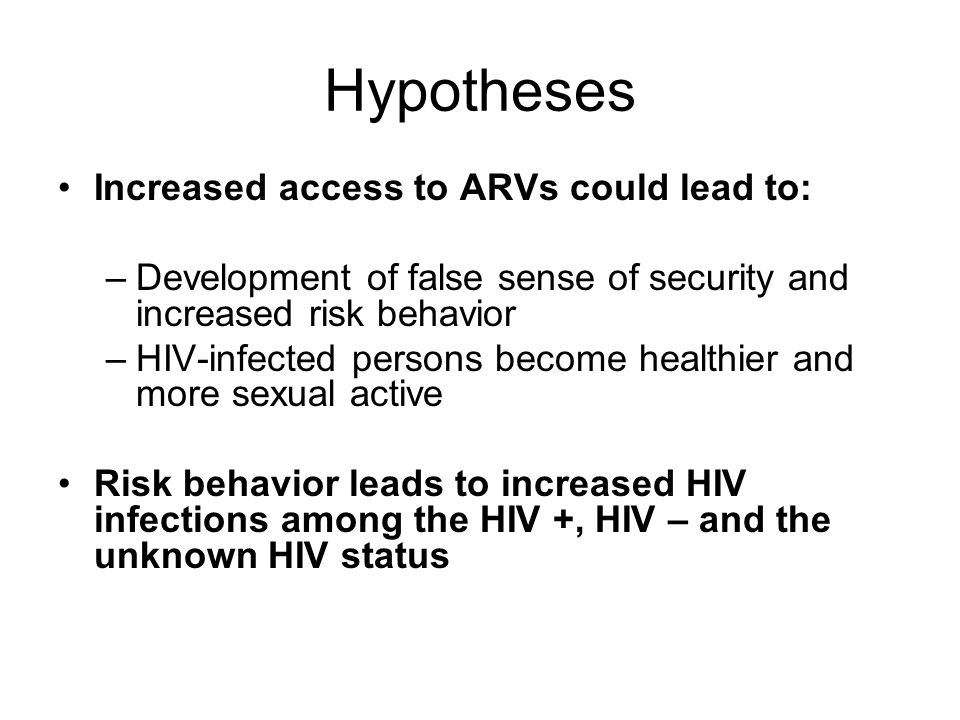 Hypotheses Increased access to ARVs could lead to: –Development of false sense of security and increased risk behavior –HIV-infected persons become healthier and more sexual active Risk behavior leads to increased HIV infections among the HIV +, HIV – and the unknown HIV status