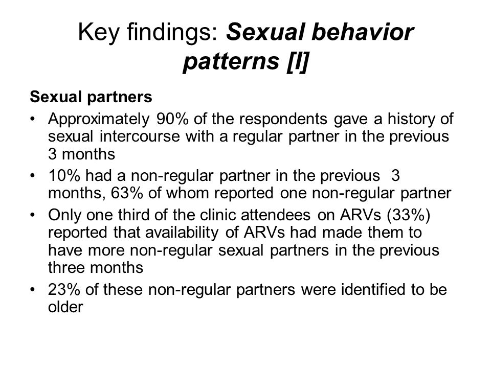 Key findings: Sexual behavior patterns [I] Sexual partners Approximately 90% of the respondents gave a history of sexual intercourse with a regular partner in the previous 3 months 10% had a non-regular partner in the previous 3 months, 63% of whom reported one non-regular partner Only one third of the clinic attendees on ARVs (33%) reported that availability of ARVs had made them to have more non-regular sexual partners in the previous three months 23% of these non-regular partners were identified to be older