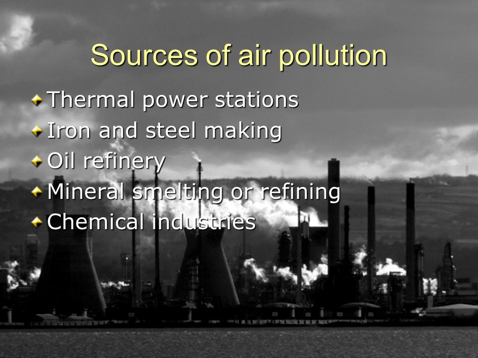 Sources of air pollution Thermal power stations Iron and steel making Oil refinery Mineral smelting or refining Chemical industries