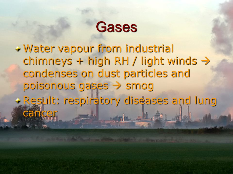Gases Water vapour from industrial chimneys + high RH / light winds  condenses on dust particles and poisonous gases  smog Result: respiratory diseases and lung cancer
