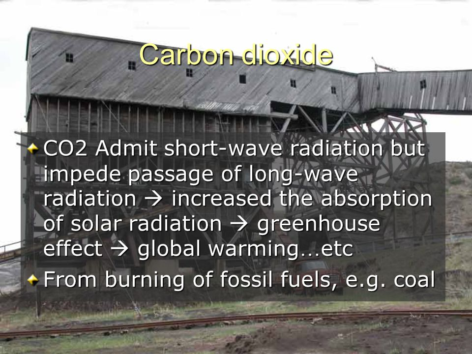 Carbon dioxide CO2 Admit short-wave radiation but impede passage of long-wave radiation  increased the absorption of solar radiation  greenhouse effect  global warming … etc From burning of fossil fuels, e.g.