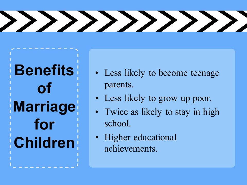 Benefits of Marriage for Children Less likely to become teenage parents.