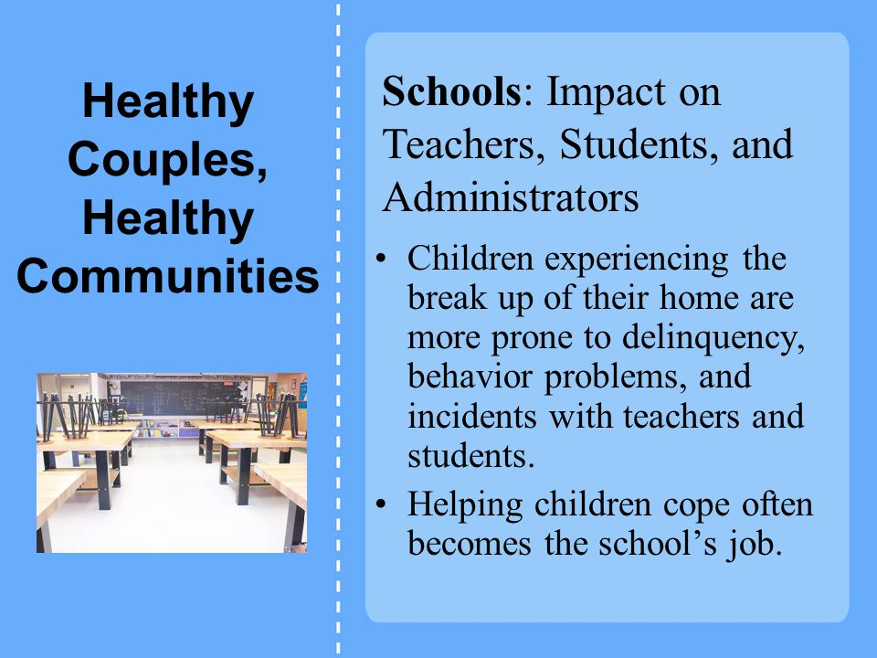 Healthy Couples, Healthy Communities Children experiencing the break up of their home are more prone to delinquency, behavior problems, and incidents with teachers and students.