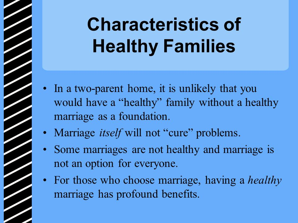 Characteristics of Healthy Families In a two-parent home, it is unlikely that you would have a healthy family without a healthy marriage as a foundation.