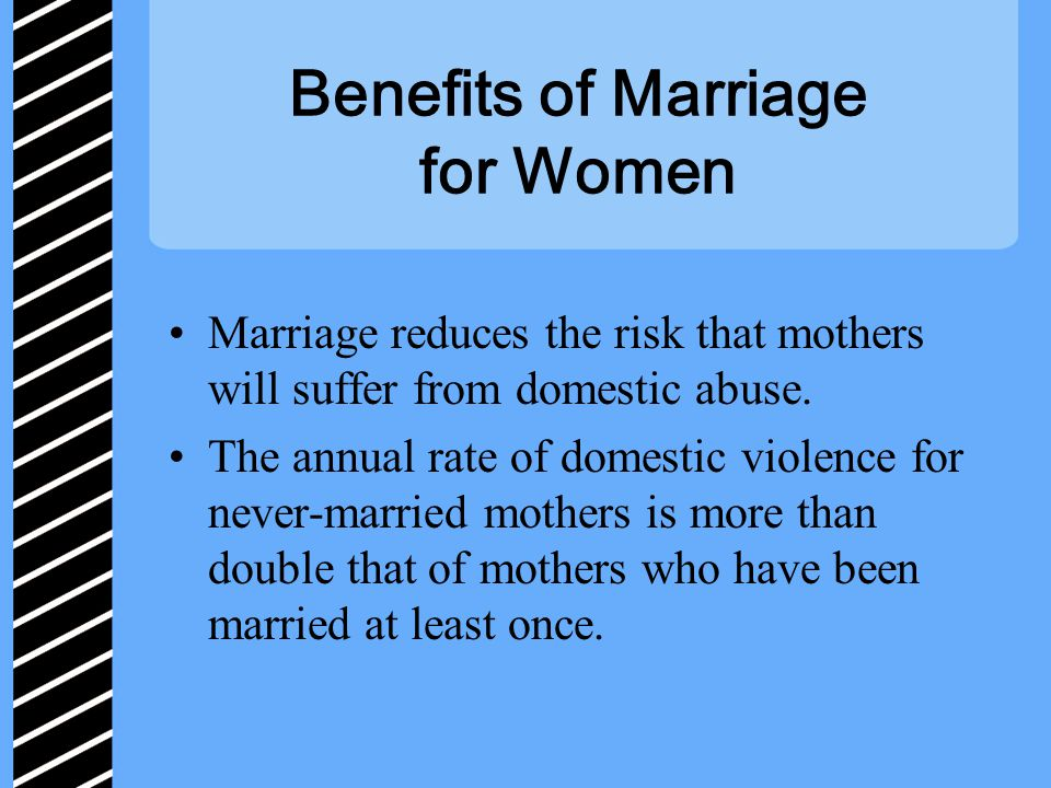 Benefits of Marriage for Women Marriage reduces the risk that mothers will suffer from domestic abuse.
