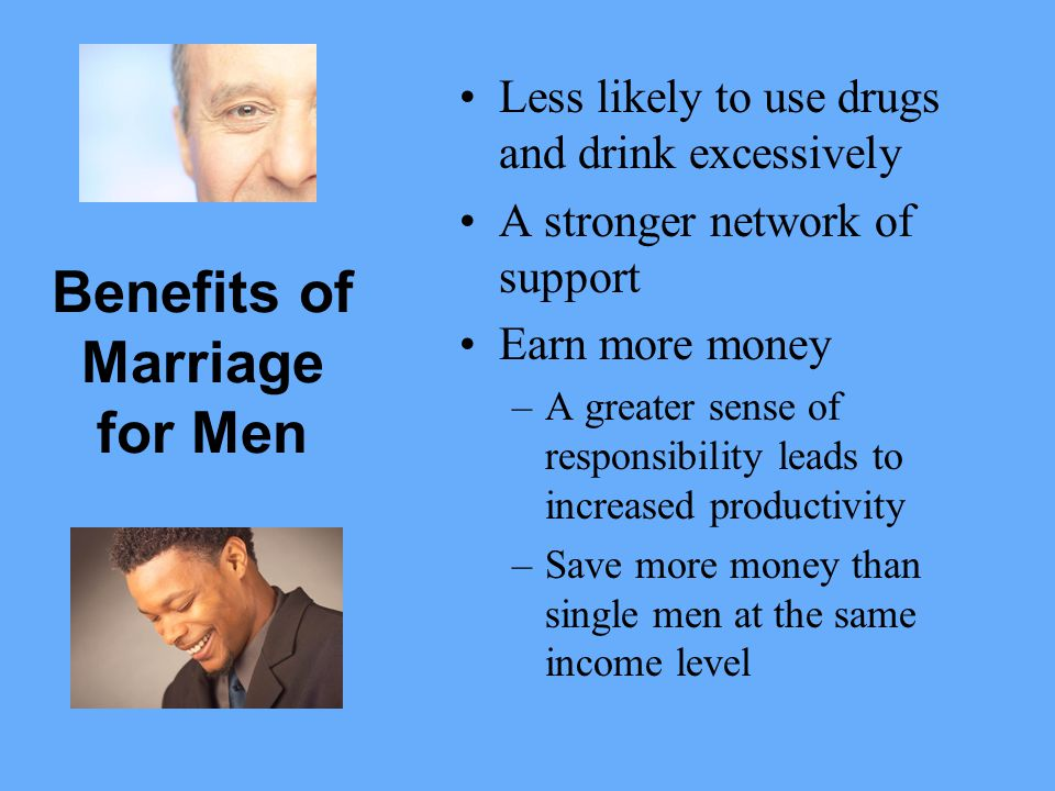 Benefits of Marriage for Men Less likely to use drugs and drink excessively A stronger network of support Earn more money –A greater sense of responsibility leads to increased productivity –Save more money than single men at the same income level