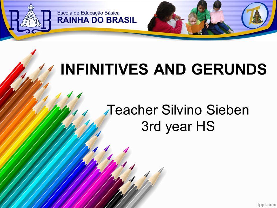 Teacher Silvino Sieben 3rd year HS INFINITIVES AND GERUNDS