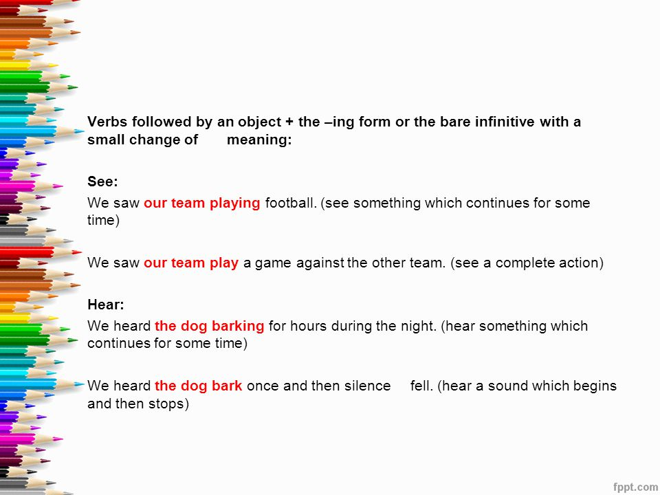 Verbs followed by an object + the –ing form or the bare infinitive with a small change of meaning: See: We saw our team playing football. (see somethi