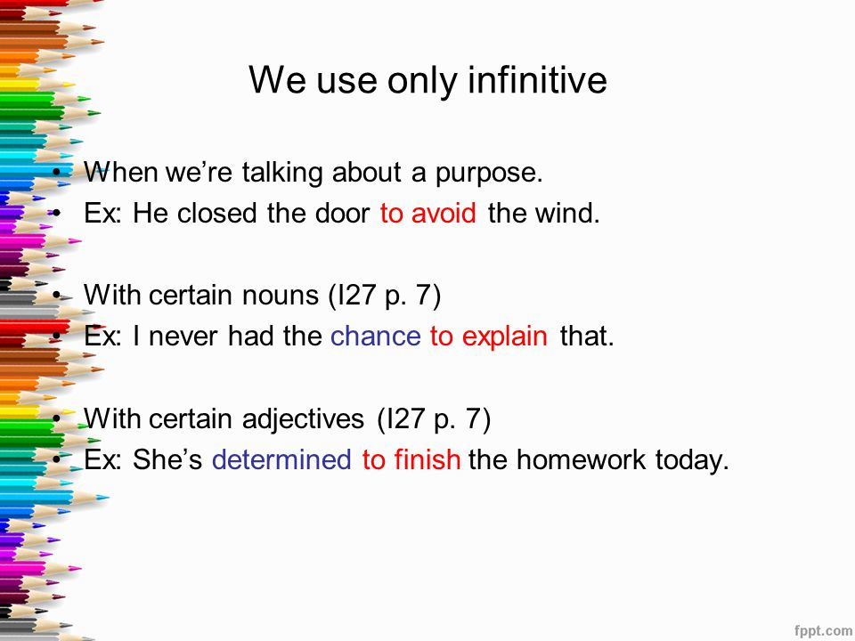 We use only infinitive When we're talking about a purpose. Ex: He closed the door to avoid the wind. With certain nouns (I27 p. 7) Ex: I never had the