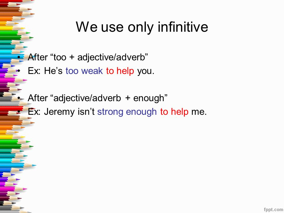 """We use only infinitive After """"too + adjective/adverb"""" Ex: He's too weak to help you. After """"adjective/adverb + enough"""" Ex: Jeremy isn't strong enough"""