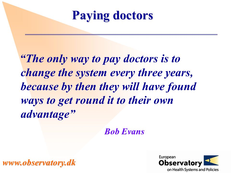 www.observatory.dk Paying doctors The only way to pay doctors is to change the system every three years, because by then they will have found ways to get round it to their own advantage Bob Evans