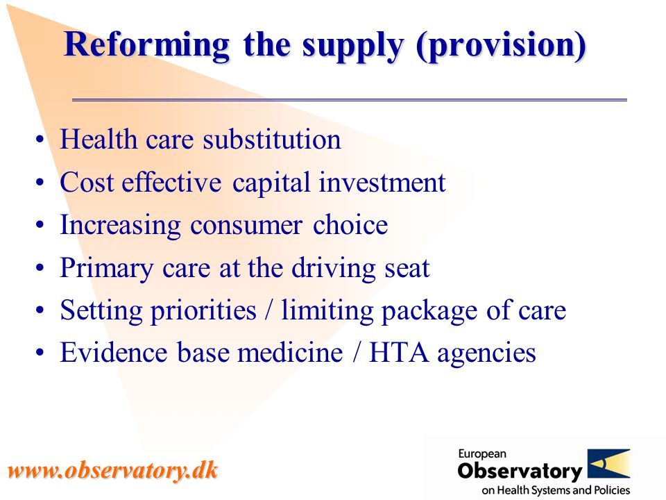 www.observatory.dk Reforming the supply (provision) Health care substitution Cost effective capital investment Increasing consumer choice Primary care at the driving seat Setting priorities / limiting package of care Evidence base medicine / HTA agencies