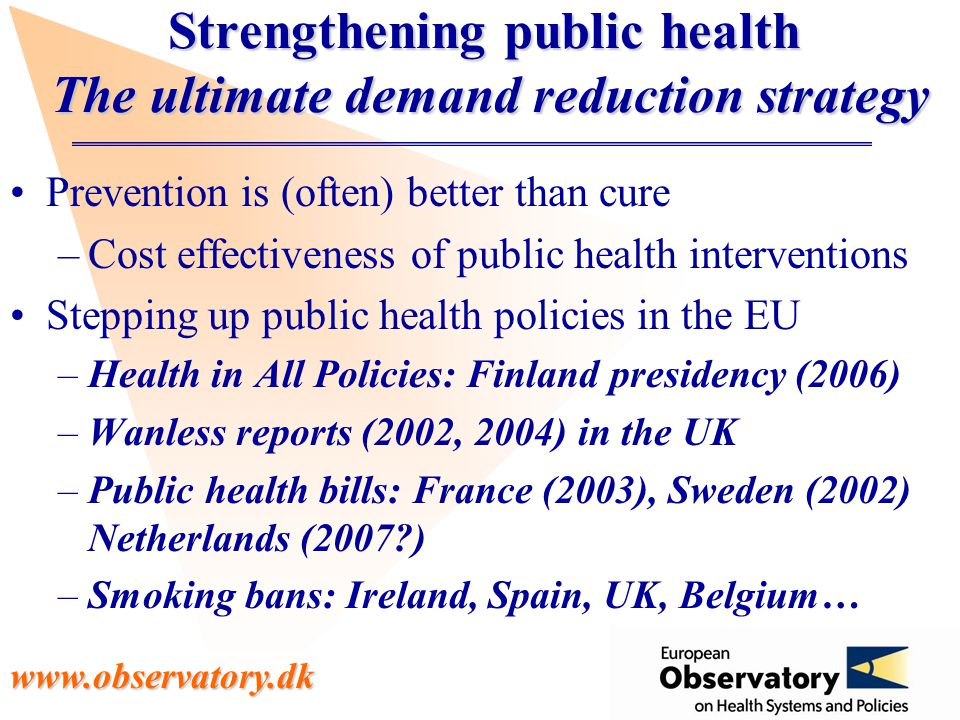 www.observatory.dk Strengthening public health The ultimate demand reduction strategy Prevention is (often) better than cure –Cost effectiveness of public health interventions Stepping up public health policies in the EU –Health in All Policies: Finland presidency (2006) –Wanless reports (2002, 2004) in the UK –Public health bills: France (2003), Sweden (2002) Netherlands (2007 ) –Smoking bans: Ireland, Spain, UK, Belgium…