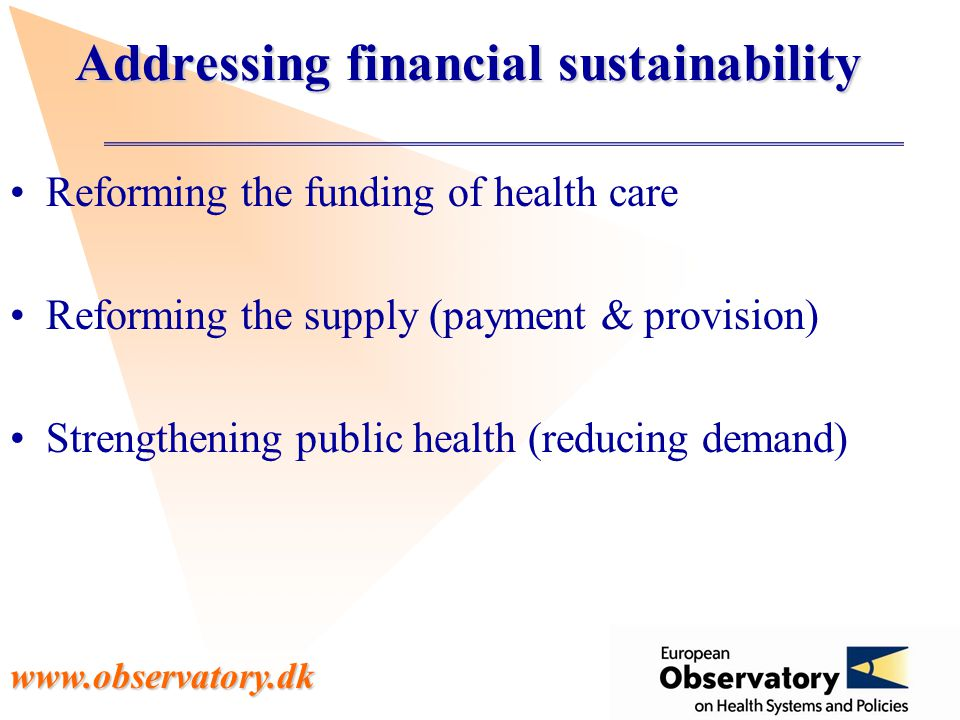 www.observatory.dk Addressing financial sustainability Reforming the funding of health care Reforming the supply (payment & provision) Strengthening public health (reducing demand)