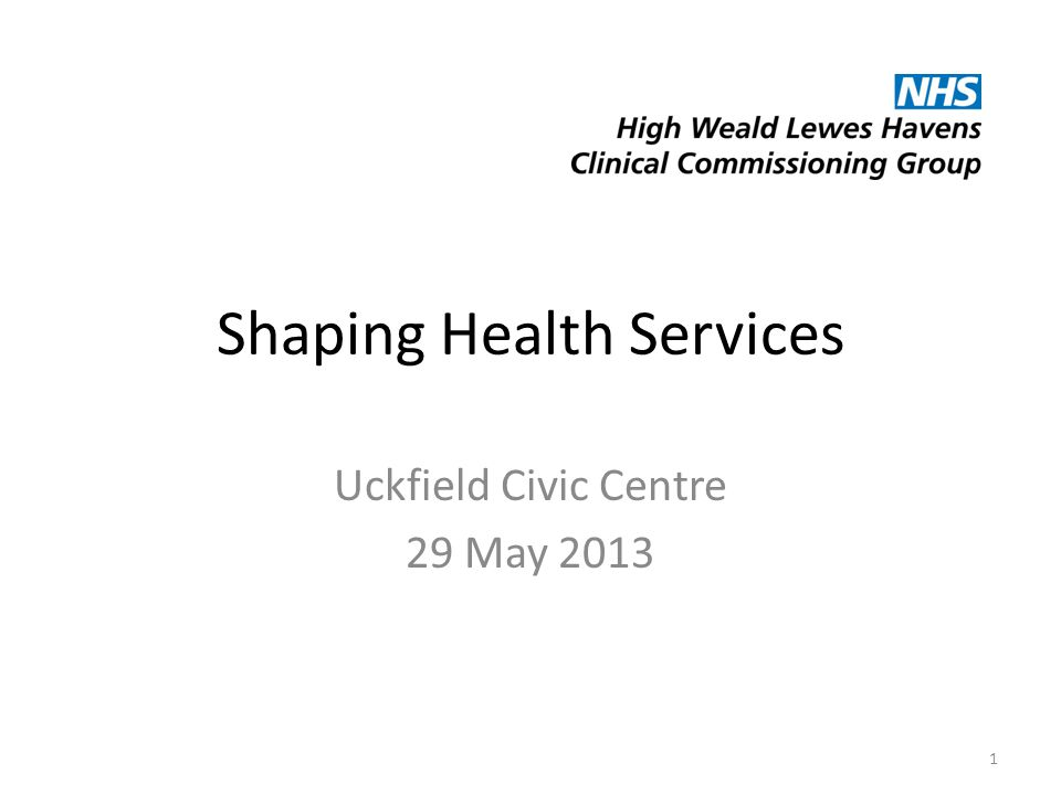 Shaping Health Services Uckfield Civic Centre 29 May 2013 1
