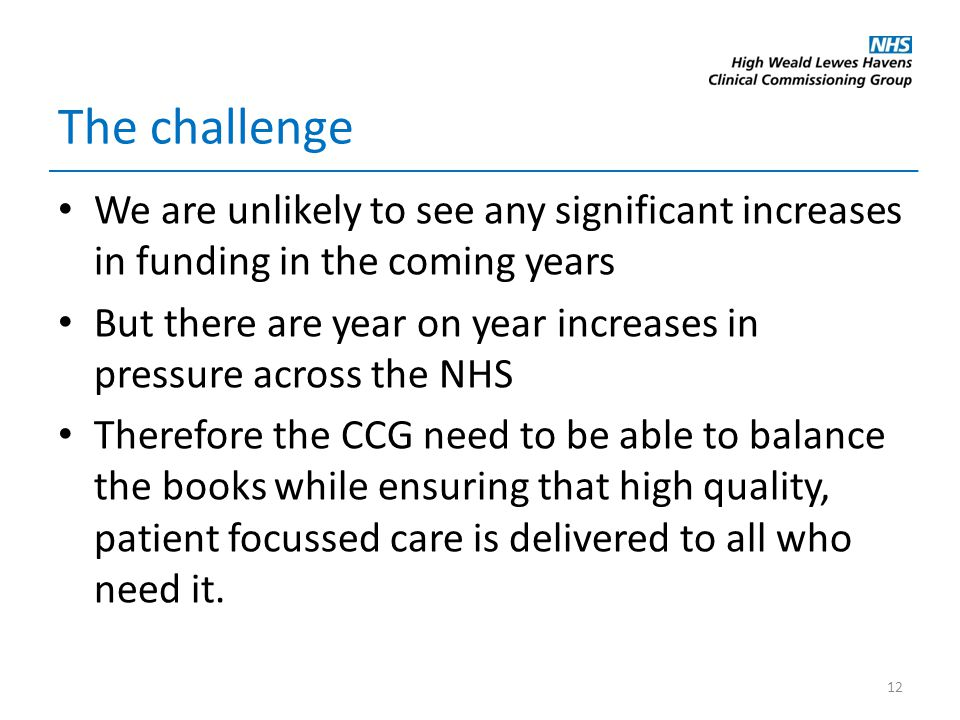 The challenge We are unlikely to see any significant increases in funding in the coming years But there are year on year increases in pressure across the NHS Therefore the CCG need to be able to balance the books while ensuring that high quality, patient focussed care is delivered to all who need it.