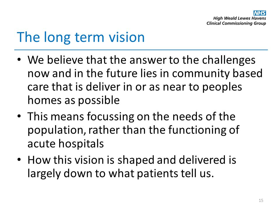The long term vision We believe that the answer to the challenges now and in the future lies in community based care that is deliver in or as near to peoples homes as possible This means focussing on the needs of the population, rather than the functioning of acute hospitals How this vision is shaped and delivered is largely down to what patients tell us.