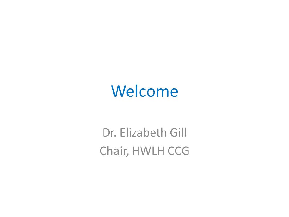 Welcome Dr. Elizabeth Gill Chair, HWLH CCG