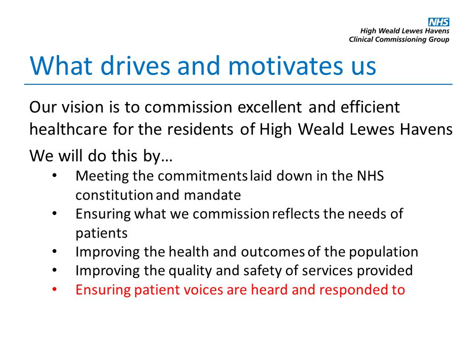 Our vision is to commission excellent and efficient healthcare for the residents of High Weald Lewes Havens We will do this by… Meeting the commitments laid down in the NHS constitution and mandate Ensuring what we commission reflects the needs of patients Improving the health and outcomes of the population Improving the quality and safety of services provided Ensuring patient voices are heard and responded to What drives and motivates us