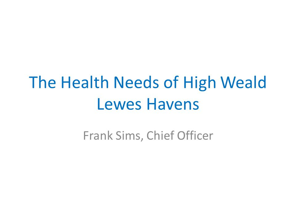 The Health Needs of High Weald Lewes Havens Frank Sims, Chief Officer