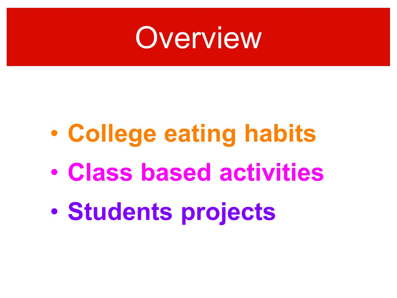 Overview College eating habits Class based activities Students projects