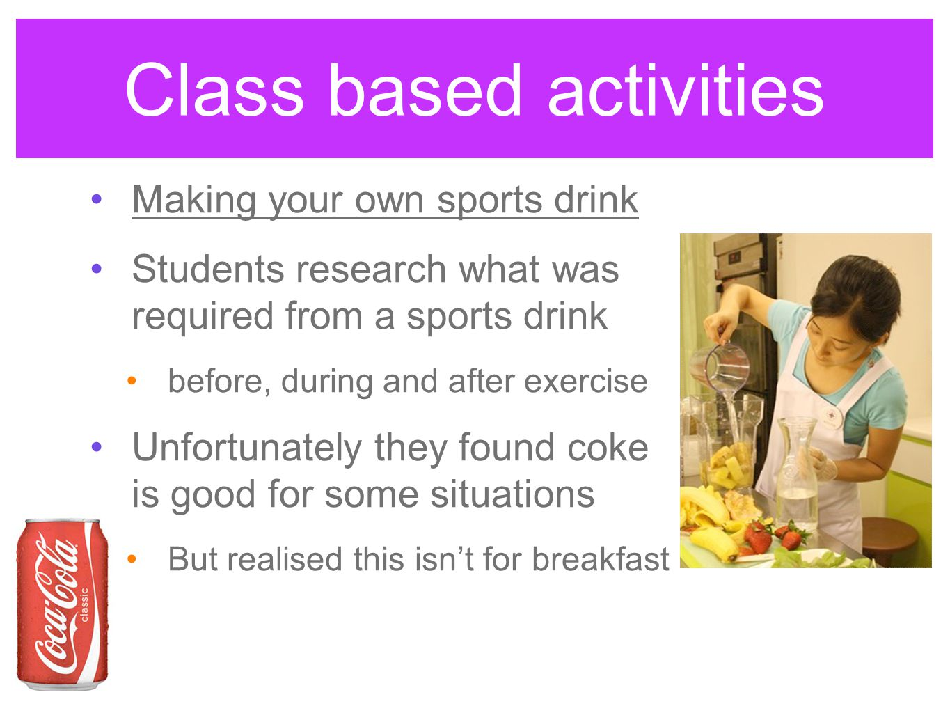Class based activities Making your own sports drink Students research what was required from a sports drink before, during and after exercise Unfortunately they found coke is good for some situations But realised this isn't for breakfast