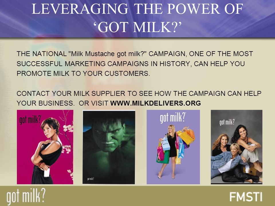 THE NATIONAL Milk Mustache got milk CAMPAIGN, ONE OF THE MOST SUCCESSFUL MARKETING CAMPAIGNS IN HISTORY, CAN HELP YOU PROMOTE MILK TO YOUR CUSTOMERS.
