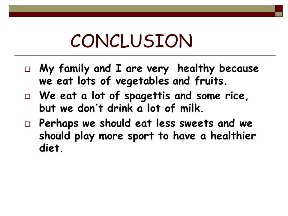CONCLUSION  My family and I are very healthy because we eat lots of vegetables and fruits.