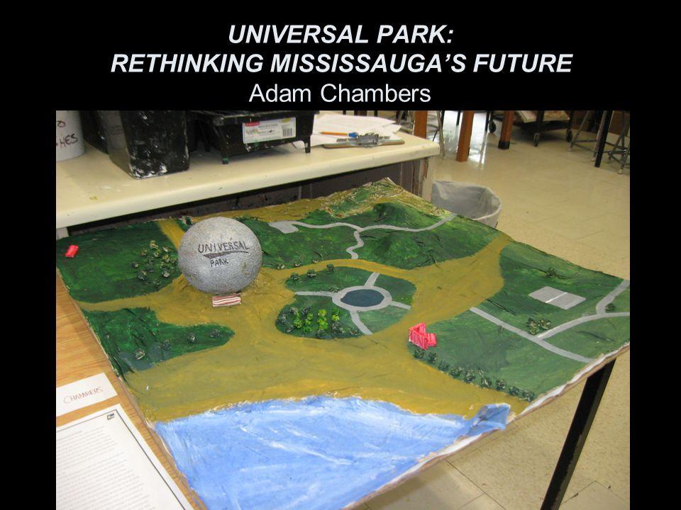 UNIVERSAL PARK: RETHINKING MISSISSAUGA'S FUTURE Adam Chambers