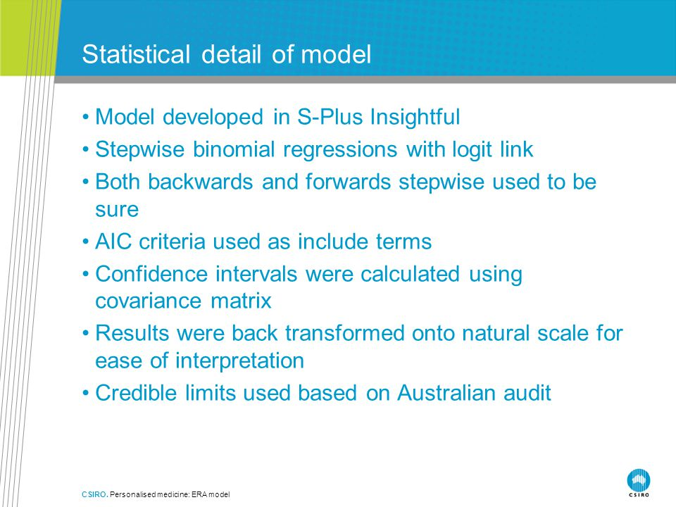 CSIRO. Personalised medicine: ERA model Statistical detail of model Model developed in S-Plus Insightful Stepwise binomial regressions with logit link
