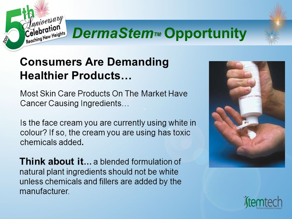 TM DermaStem TM Opportunity Consumers Are Demanding Healthier Products… Think about it … a blended formulation of natural plant ingredients should not be white unless chemicals and fillers are added by the manufacturer.