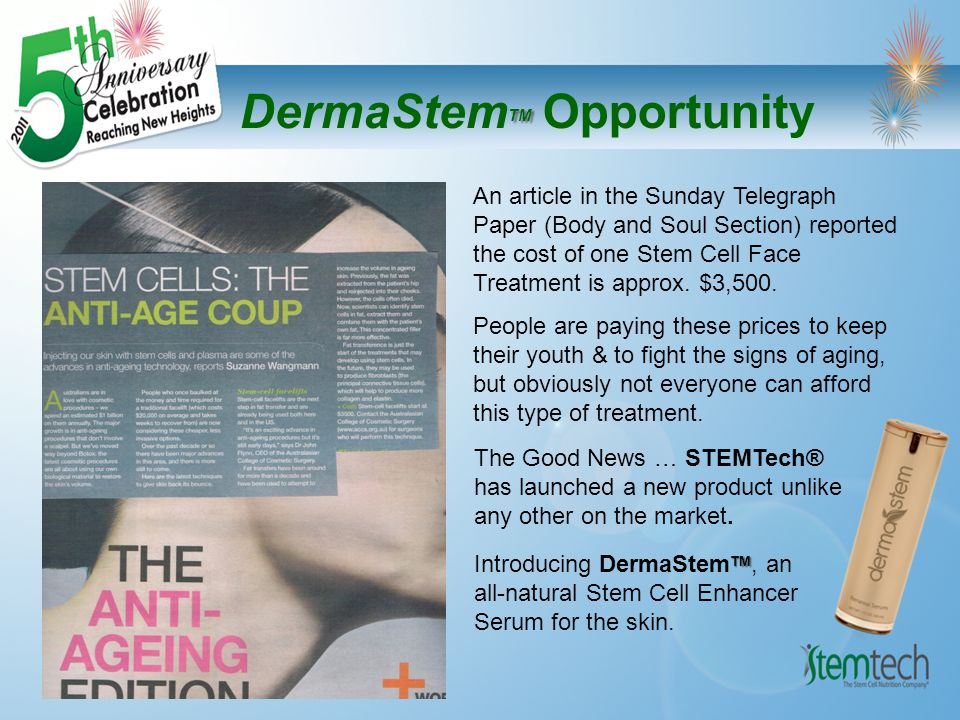TM DermaStem TM Opportunity DermaStem ™ Renewal Serum supports the renewal of the body s largest organ, the skin, by supporting the natural role of skin stem cells while providing regenerative properties and protection to the skin, fighting the signs of premature aging by restoring firmness, elasticity and tone to the epidermis.