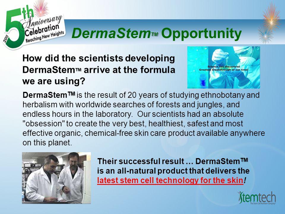 TM DermaStem TM Opportunity TM How did the scientists developing DermaStem TM arrive at the formula we are using.