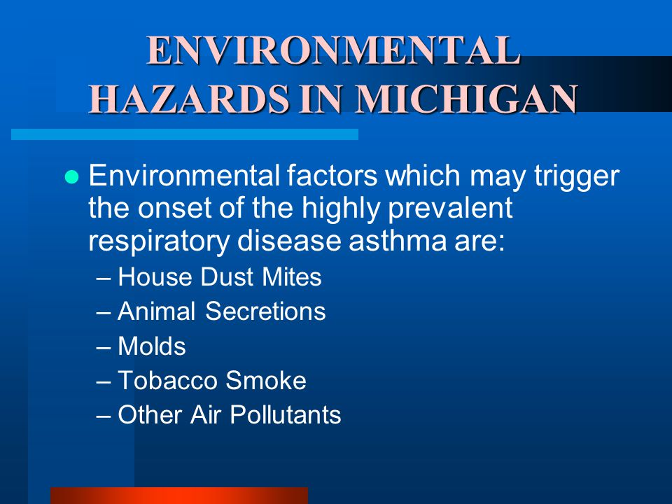 ENVIRONMENTAL HAZARDS IN MICHIGAN Environmental factors which may trigger the onset of the highly prevalent respiratory disease asthma are: –House Dust Mites –Animal Secretions –Molds –Tobacco Smoke –Other Air Pollutants