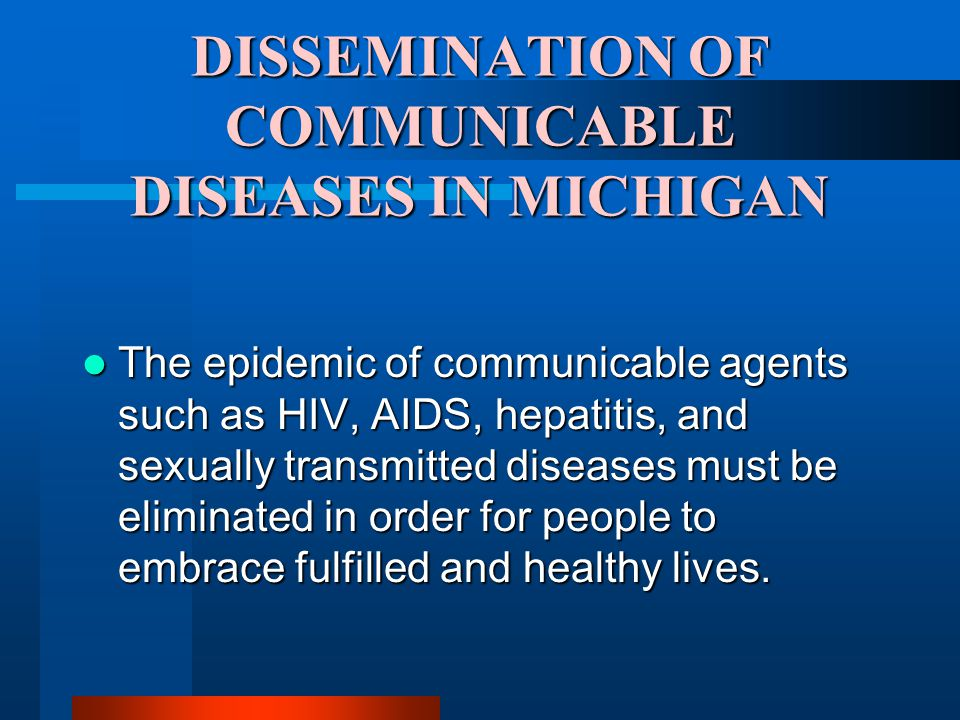 DISSEMINATION OF COMMUNICABLE DISEASES IN MICHIGAN The epidemic of communicable agents such as HIV, AIDS, hepatitis, and sexually transmitted diseases must be eliminated in order for people to embrace fulfilled and healthy lives.
