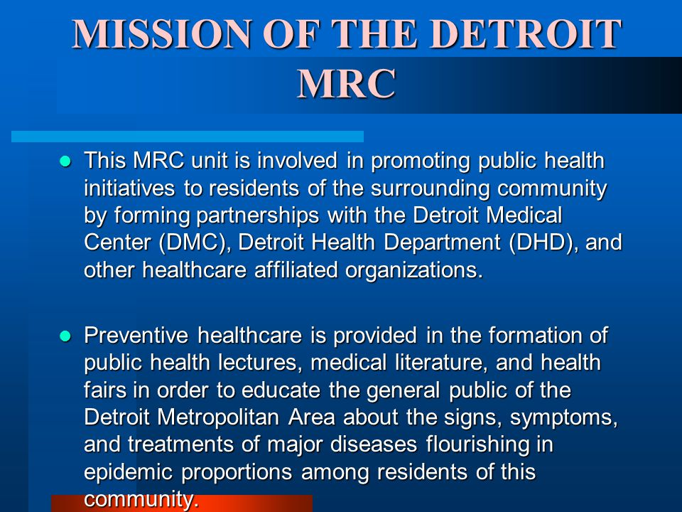 MISSION OF THE DETROIT MRC This MRC unit is involved in promoting public health initiatives to residents of the surrounding community by forming partnerships with the Detroit Medical Center (DMC), Detroit Health Department (DHD), and other healthcare affiliated organizations.