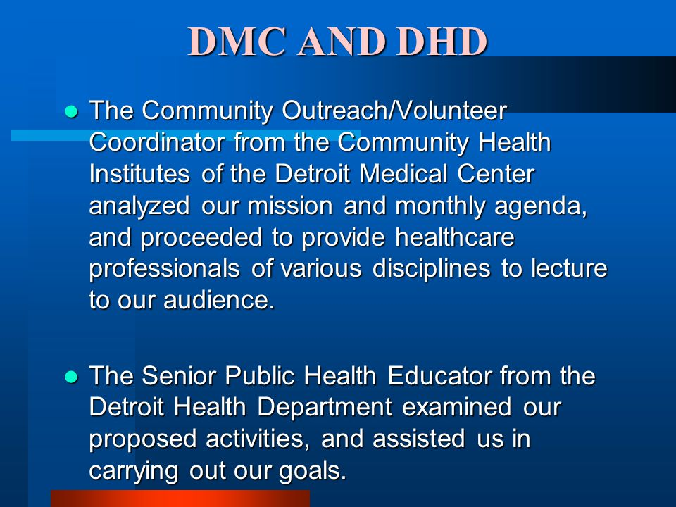 DMC AND DHD The Community Outreach/Volunteer Coordinator from the Community Health Institutes of the Detroit Medical Center analyzed our mission and monthly agenda, and proceeded to provide healthcare professionals of various disciplines to lecture to our audience.