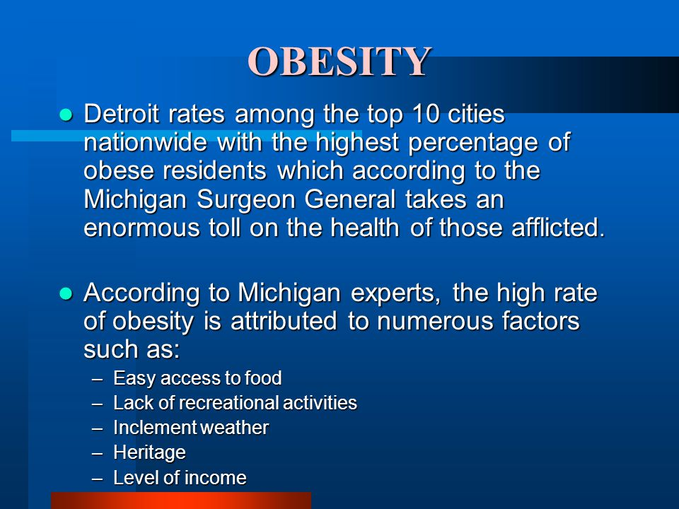 OBESITY Detroit rates among the top 10 cities nationwide with the highest percentage of obese residents which according to the Michigan Surgeon General takes an enormous toll on the health of those afflicted.