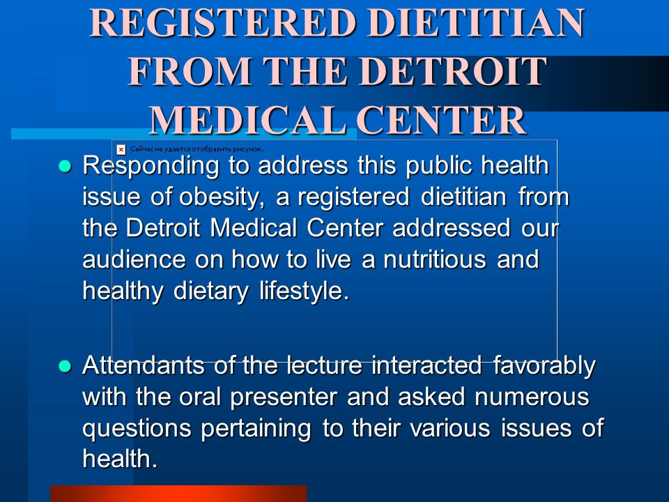 REGISTERED DIETITIAN FROM THE DETROIT MEDICAL CENTER Responding to address this public health issue of obesity, a registered dietitian from the Detroit Medical Center addressed our audience on how to live a nutritious and healthy dietary lifestyle.