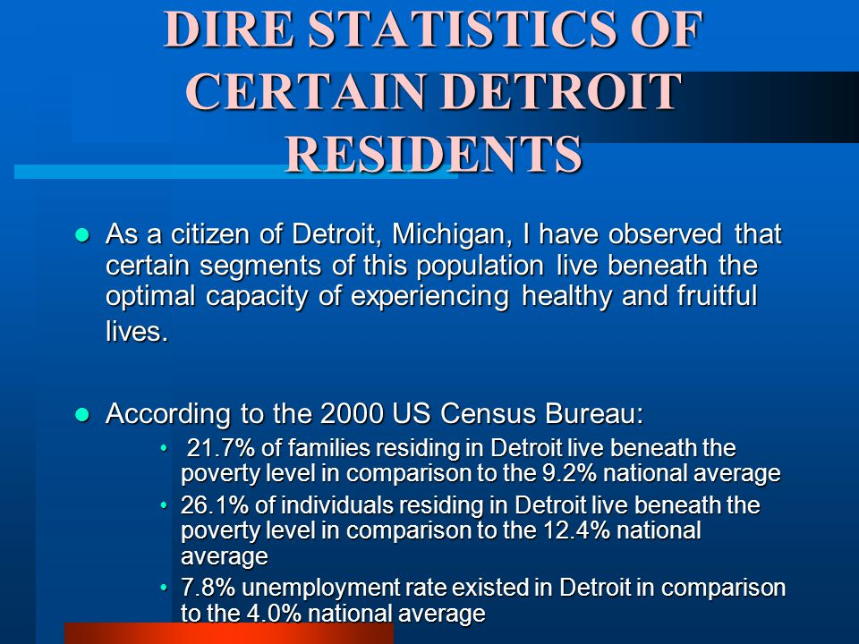DIRE STATISTICS OF CERTAIN DETROIT RESIDENTS As a citizen of Detroit, Michigan, I have observed that certain segments of this population live beneath the optimal capacity of experiencing healthy and fruitful lives.
