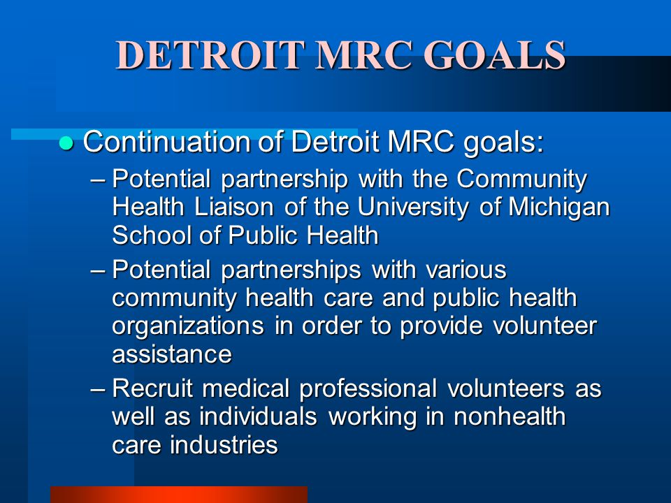 DETROIT MRC GOALS Continuation of Detroit MRC goals: Continuation of Detroit MRC goals: –Potential partnership with the Community Health Liaison of the University of Michigan School of Public Health –Potential partnerships with various community health care and public health organizations in order to provide volunteer assistance –Recruit medical professional volunteers as well as individuals working in nonhealth care industries