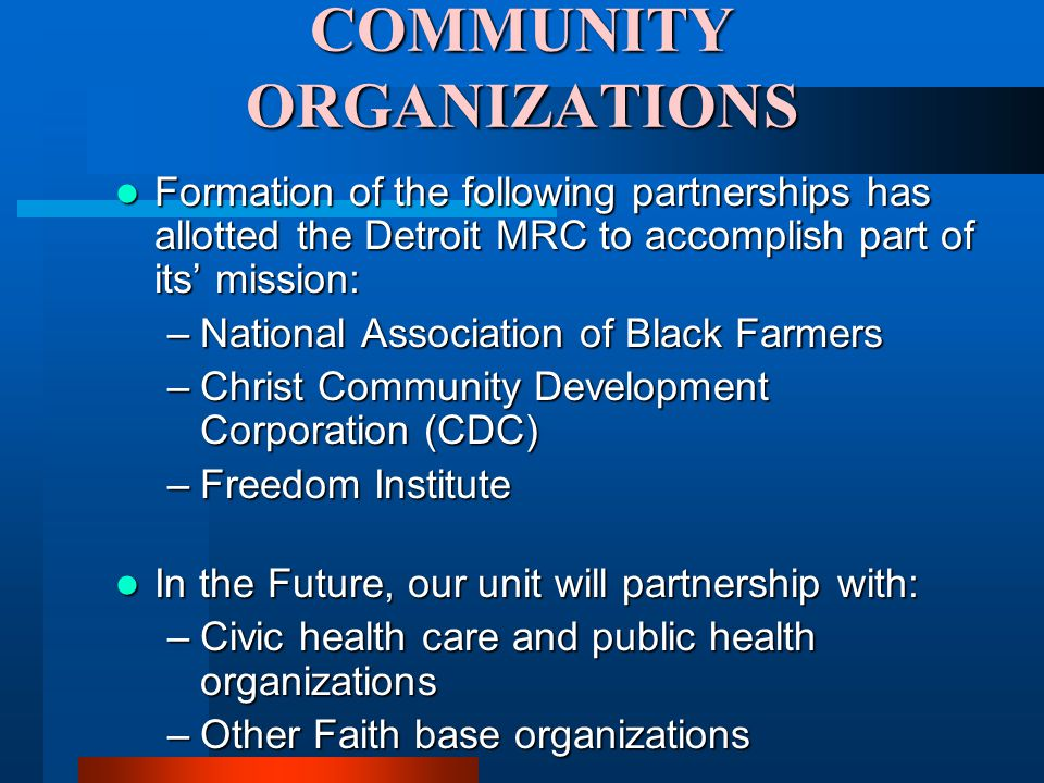 COMMUNITY ORGANIZATIONS Formation of the following partnerships has allotted the Detroit MRC to accomplish part of its' mission: Formation of the following partnerships has allotted the Detroit MRC to accomplish part of its' mission: –National Association of Black Farmers –Christ Community Development Corporation (CDC) –Freedom Institute In the Future, our unit will partnership with: In the Future, our unit will partnership with: –Civic health care and public health organizations –Other Faith base organizations