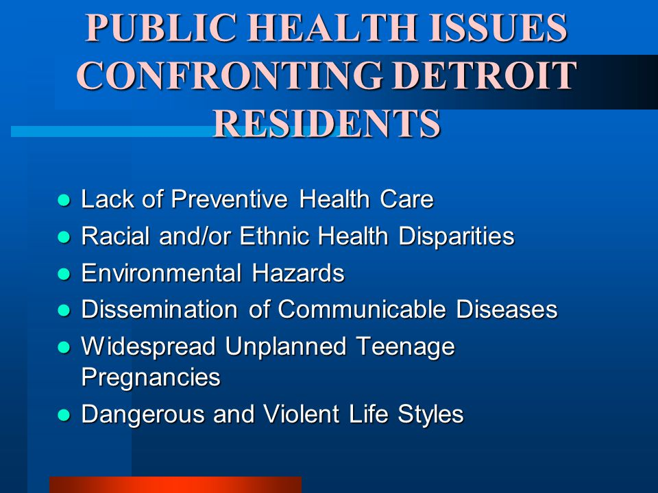 PUBLIC HEALTH ISSUES CONFRONTING DETROIT RESIDENTS Lack of Preventive Health Care Lack of Preventive Health Care Racial and/or Ethnic Health Disparities Racial and/or Ethnic Health Disparities Environmental Hazards Environmental Hazards Dissemination of Communicable Diseases Dissemination of Communicable Diseases Widespread Unplanned Teenage Pregnancies Widespread Unplanned Teenage Pregnancies Dangerous and Violent Life Styles Dangerous and Violent Life Styles